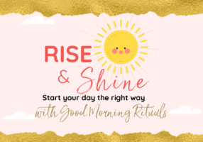 Rise and Shine with Good Morning Rituals Your morning routine is very important. What you do when you wake up will set the tone for the rest of your day.